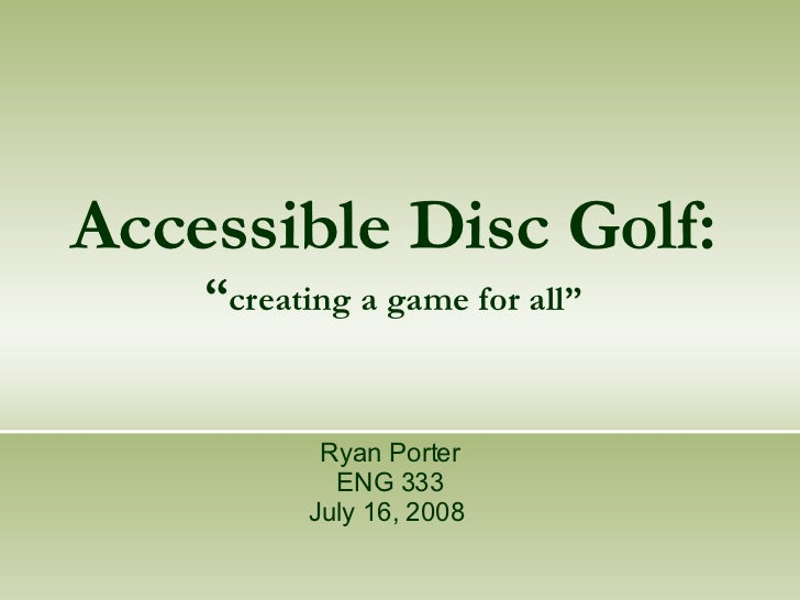 "Accessible Disc Golf: "" creating a game for all"" Ryan Porter ENG 333 July 16, 2008"