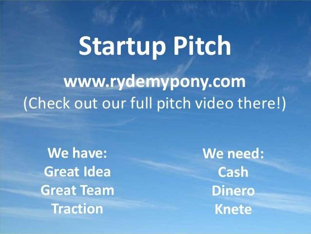 Startup Pitch www.rydemypony.com (Check out our full pitch video there!) We have: Great Idea Great Team Traction We need: ...
