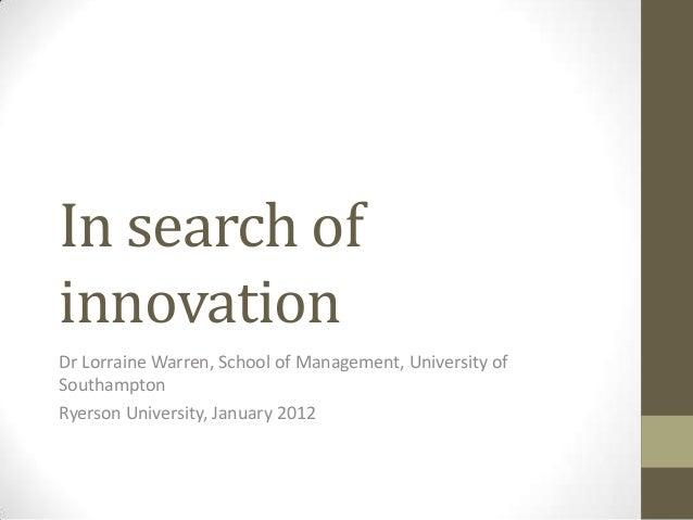 In search ofinnovationDr Lorraine Warren, School of Management, University ofSouthamptonRyerson University, January 2012