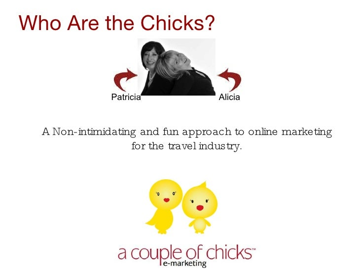 Who Are the Chicks?  Patricia  Alicia <ul><li>A Non-intimidating and fun approach to online marketing for the travel indus...