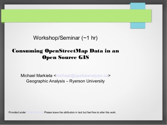 Workshop/Seminar (~1 hr)Consuming OpenStreetMap Data in anOpen Source GISMichael Markieta <michael@spatialanalysis.ca>Geog...