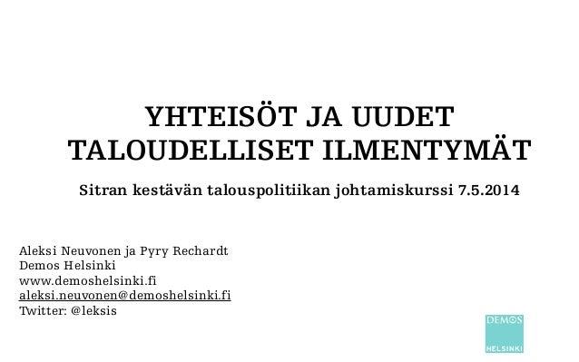 YHTEISÖT JA UUDET TALOUDELLISET ILMENTYMÄT Sitran kestävän talouspolitiikan johtamiskurssi 7.5.2014 Aleksi Neuvonen ja Pyr...
