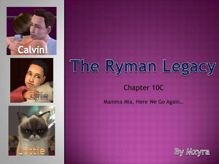 Calvin!<br />The Ryman Legacy<br />Chapter 10C <br />Lyle<br />Mamma Mia, Here We Go Again…<br />Lottie<br />By Mzyra<br />