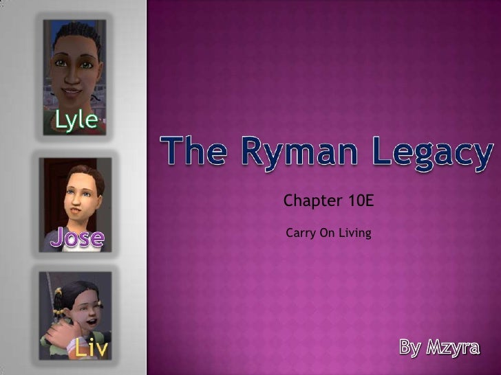 Lyle<br />The Ryman Legacy<br />Chapter 10E <br />Jose<br />Carry On Living<br />Liv<br />By Mzyra<br />