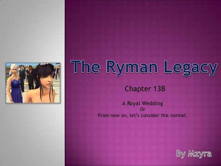 The Ryman Legacy<br />Chapter 13B <br />A Royal Wedding<br />Or<br />From now on, let's consider this normal.<br />By Mzyr...