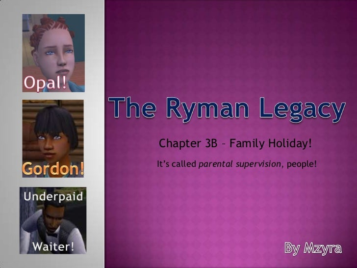 Opal!<br />The Ryman Legacy<br />Chapter 3B – Family Holiday! <br />It's called parental supervision, people!<br />Gordon!...