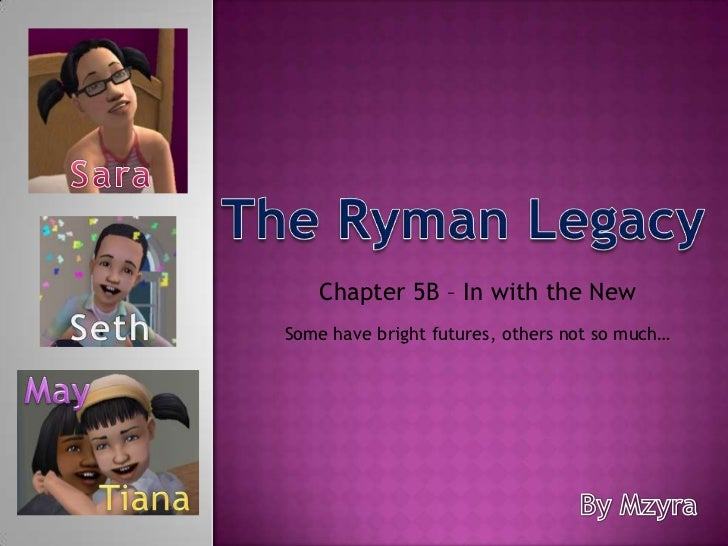 Sara<br />The Ryman Legacy<br />Chapter 5B – In with the New  <br />Seth<br />Some have bright futures, others not so much...