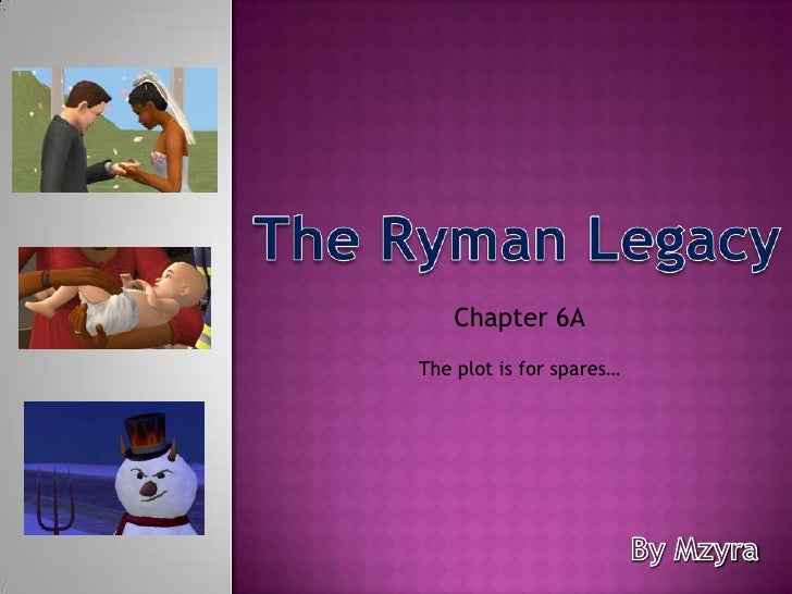 The Ryman Legacy<br />Chapter 6A<br />The plot is for spares…<br />By Mzyra<br />