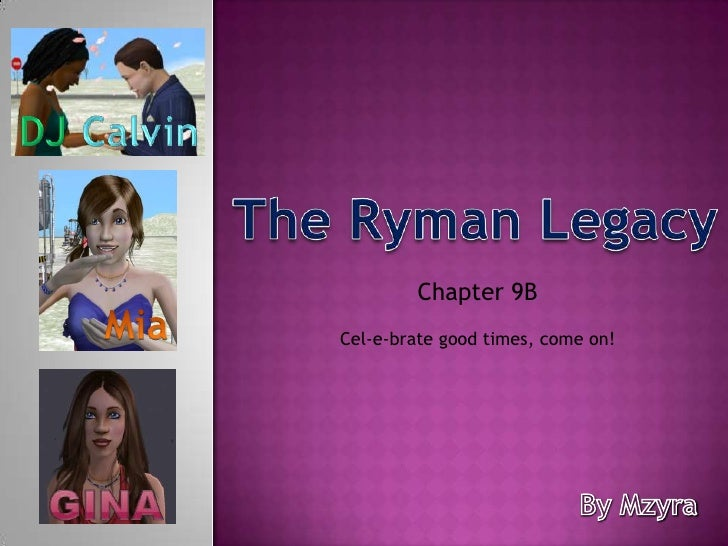 Calvin<br />DJ<br />The Ryman Legacy<br />Chapter 9B <br />Mia<br />Cel-e-brate good times, come on!<br />Gina<br />By Mzy...