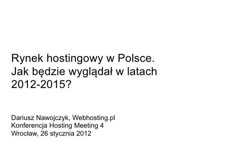Rynek hostingowy w Polsce.Jak będzie wyglądał w latach2012-2015?Dariusz Nawojczyk, Webhosting.plKonferencja Hosting Meetin...