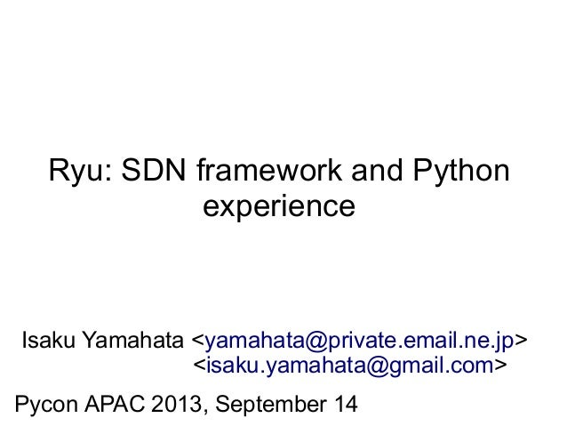 Ryu: SDN framework and Python experience Isaku Yamahata <yamahata@private.email.ne.jp> <isaku.yamahata@gmail.com> Pycon AP...