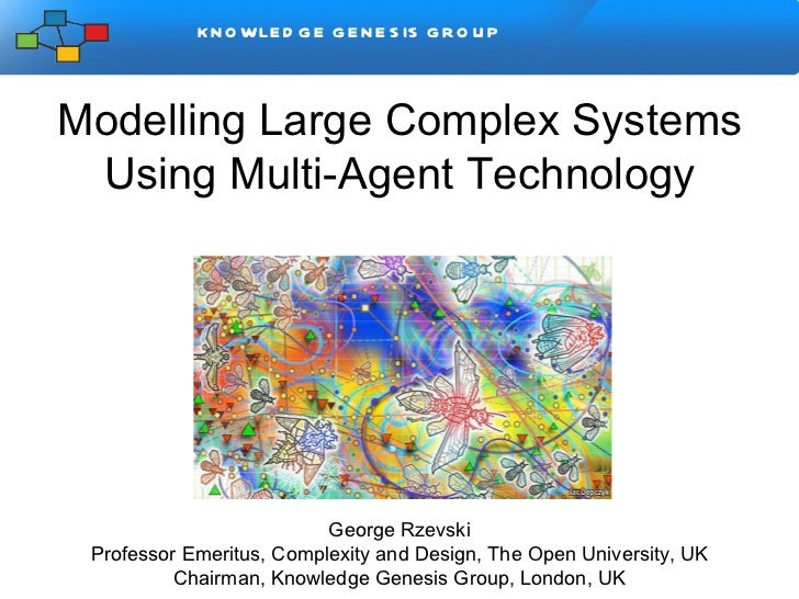 Modelling Large Complex Systems Using Multi-Agent Technology George Rzevski Professor Emeritus, Complexity and Design, The...