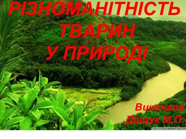 РІЗНОМАНІТНІСТЬ ТВАРИН У ПРИРОДІ Виконала Дещук М.П.