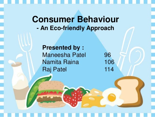 Consumer Behaviour- An Eco-friendly Approach  Presented by :  Maneesha Patel      96  Namita Raina        106  Raj Patel  ...