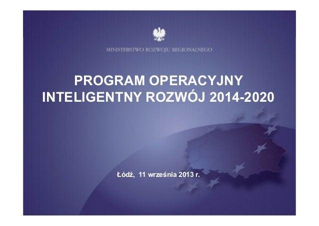 PROGRAM OPERACYJNY INTELIGENTNY ROZWÓJ 2014-2020 Łódź, 11 września 2013 r.