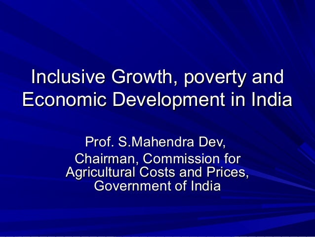 Inclusive Growth, poverty andInclusive Growth, poverty and Economic Development in IndiaEconomic Development in India Prof...