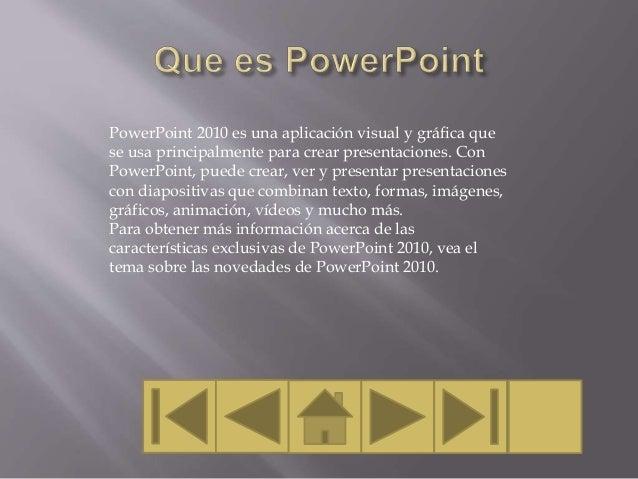 PowerPoint 2010 es una aplicación visual y gráfica que se usa principalmente para crear presentaciones. Con PowerPoint, pu...