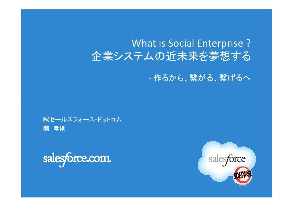 What is Social Enterprise ?         企業システムの近未来を夢想する                    - 作るから、繋がる、繋げるへ㈱セールスフォース・ドットコム関 孝則