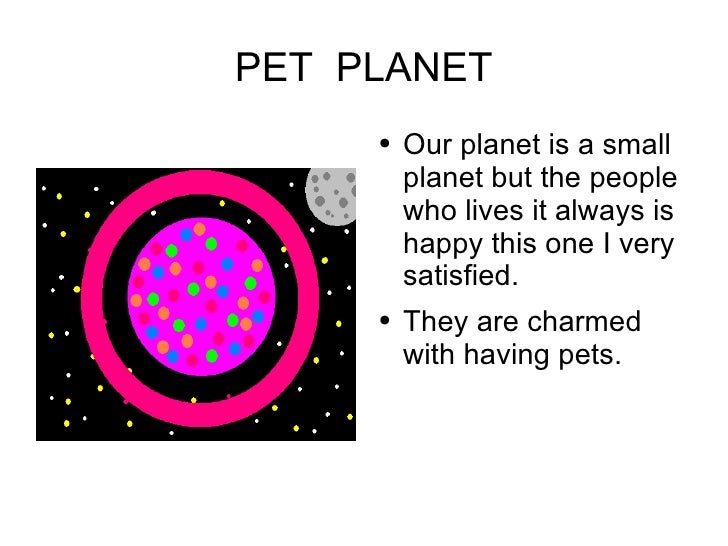 PET  PLANET <ul><li>Our planet is a small  planet but the people who lives  it always is happy this one I very satisfied. ...