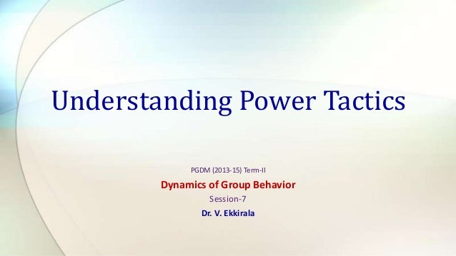 Understanding Power Tactics PGDM (2013-15) Term-II  Dynamics of Group Behavior Session-7 Dr. V. Ekkirala