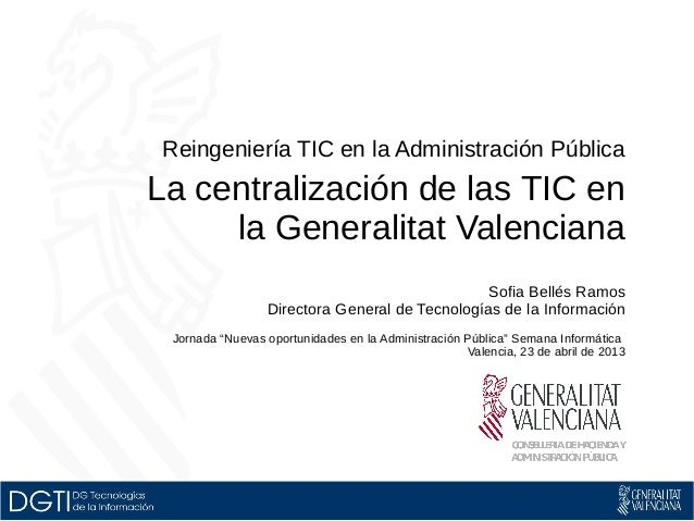 Reingeniería TIC en la Administración PúblicaLa centralización de las TIC enla Generalitat ValencianaSofia Bellés RamosDir...