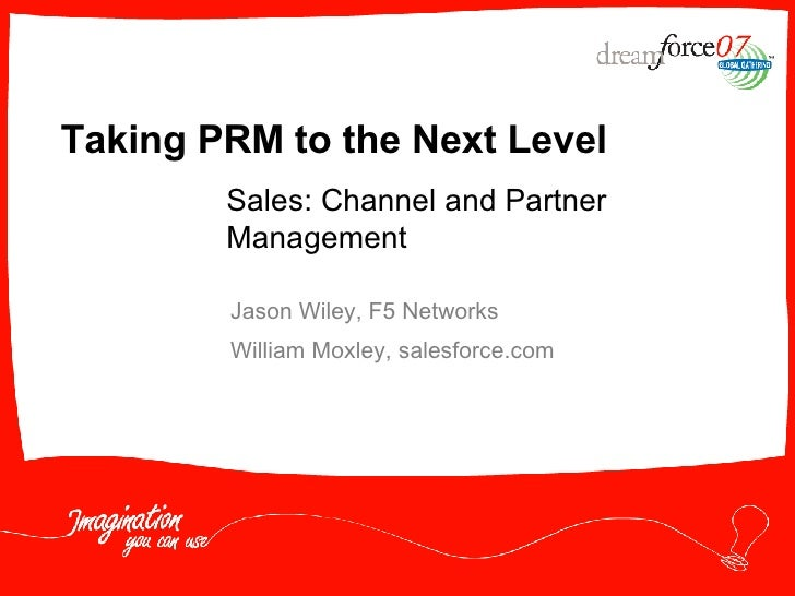 Taking PRM to the Next Level  Jason Wiley, F5 Networks William Moxley, salesforce.com Sales: Channel and Partner Management