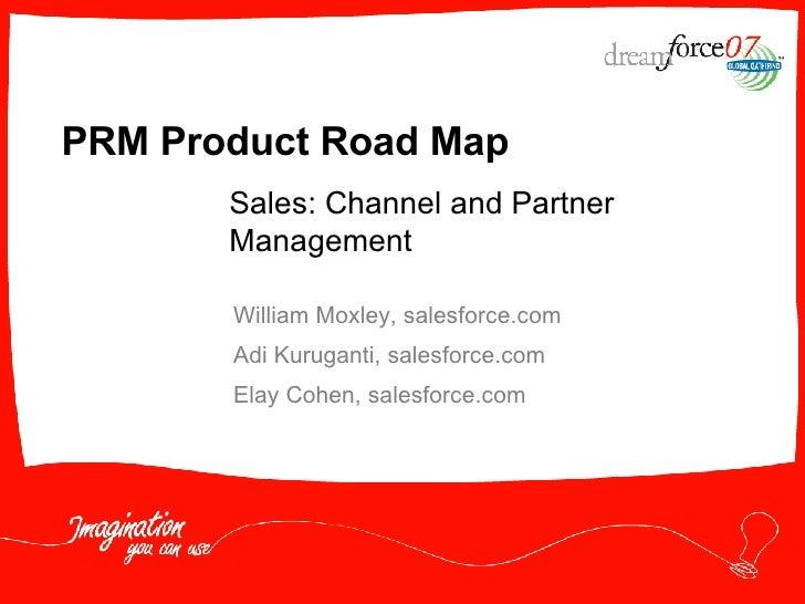PRM Product Road Map William Moxley, salesforce.com Adi Kuruganti, salesforce.com Elay Cohen, salesforce.com Sales: Channe...
