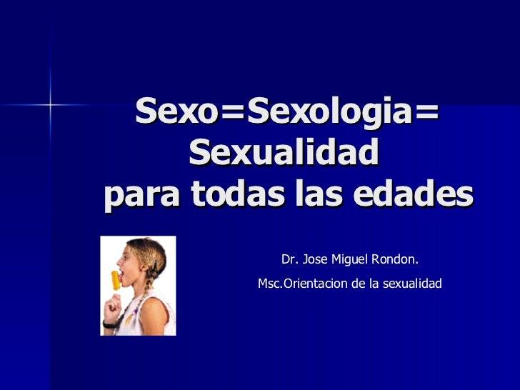 Sexo=Sexologia= Sexualidad  para todas las edades Dr. Jose Miguel Rondon. Msc.Orientacion de la sexualidad