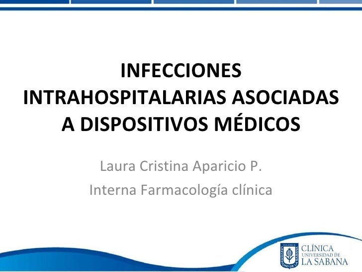 Laura Cristina Aparicio P. Interna Farmacología clínica INFECCIONES INTRAHOSPITALARIAS ASOCIADAS A DISPOSITIVOS MÉDICOS