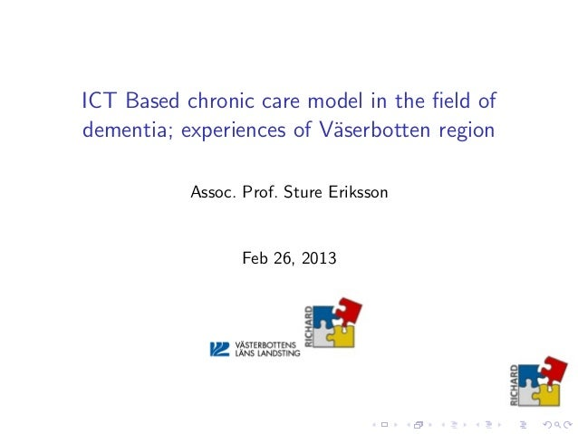 ICT Based chronic care model in the field ofdementia; experiences of V¨aserbotten regionAssoc. Prof. Sture ErikssonFeb 26, ...
