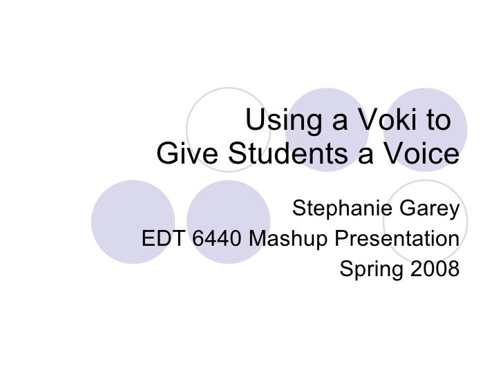 Using a Voki to  Give Students a Voice Stephanie Garey EDT 6440 Mashup Presentation Spring 2008