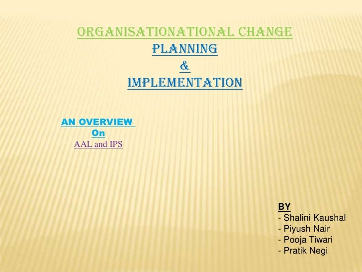 ORGANISATIONATIONAL CHANGE<br />PLANNING<br />&<br />IMPLEMENTATION<br />AN OVERVIEW <br />On<br />AAL and IPS<br />BY<br ...