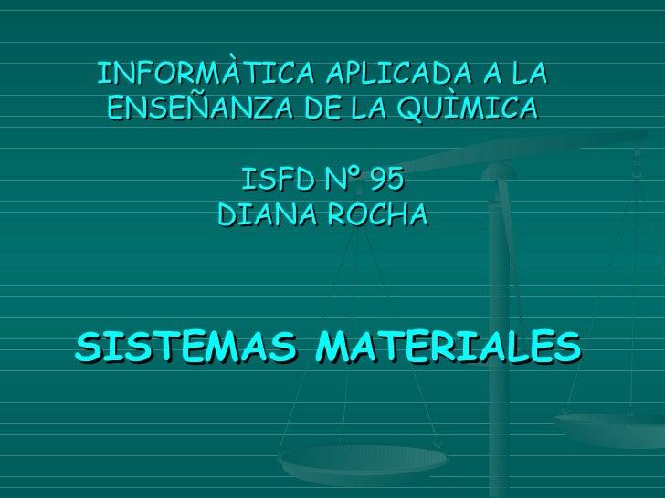 INFORMÀTICA APLICADA A LA ENSEÑANZA DE LA QUÌMICA ISFD Nº 95 DIANA ROCHA <ul><li>SISTEMAS MATERIALES </li></ul>