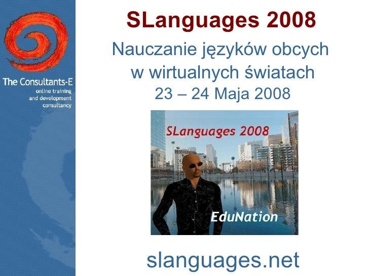 SLanguages 2008 Nauczanie języków obcych  w wirtualnych światach 23 – 24 Maja 2008 slanguages.net