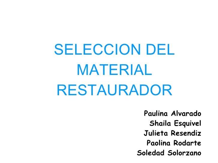SELECCION DEL MATERIAL RESTAURADOR Paulina Alvarado Shaila Esquivel Julieta Resendiz Paolina Rodarte Soledad Solorzano
