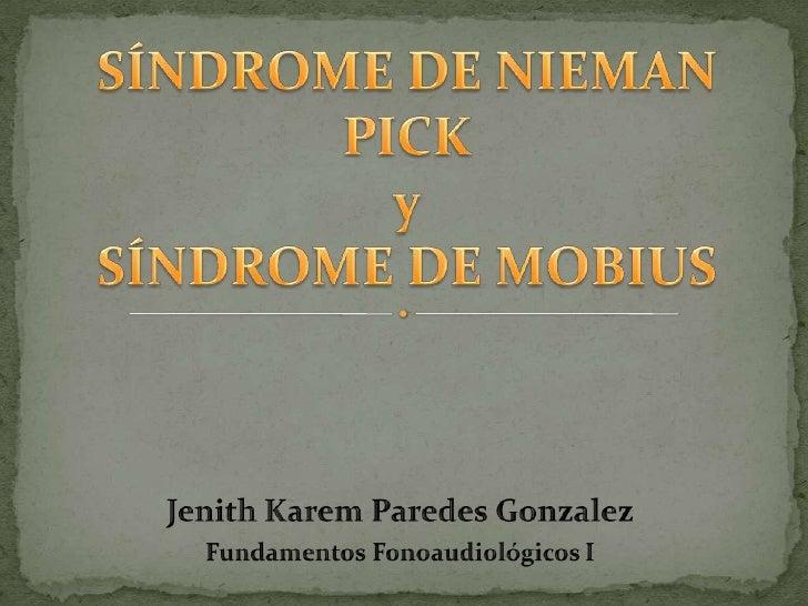 Jenith Karem Paredes Gonzalez<br />Fundamentos Fonoaudiológicos I<br />SÍNDROME DE NIEMAN PICKySÍNDROME DE MOBIUS<br />