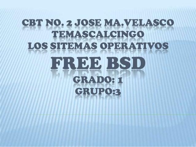 CBT NO. 2 JOSE MA.VELASCOTEMASCALCINGOLOS SITEMAS OPERATIVOSFREE BSDGRADO: 1GRUPO:3