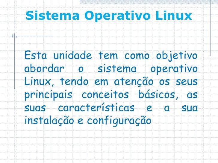 Sistema Operativo LinuxEsta unidade tem como objetivoabordar o sistema operativoLinux, tendo em atenção os seusprincipais ...