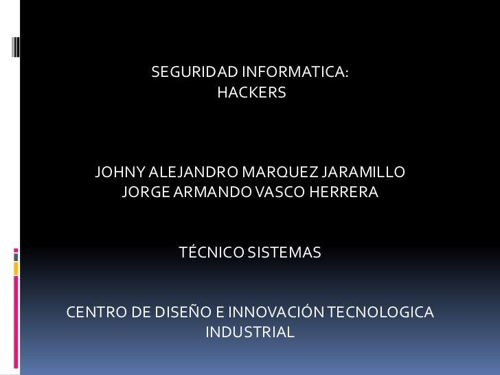 SEGURIDAD INFORMATICA:  <br /> HACKERS<br />JOHNY ALEJANDRO MARQUEZ JARAMILLO<br />JORGE ARMANDO VASCO HERRERA<br />TÉCNIC...
