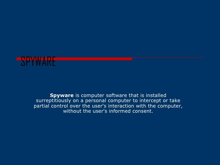 SPYWARE Spyware  is computer software that is installed surreptitiously on a personal computer to intercept or take partia...