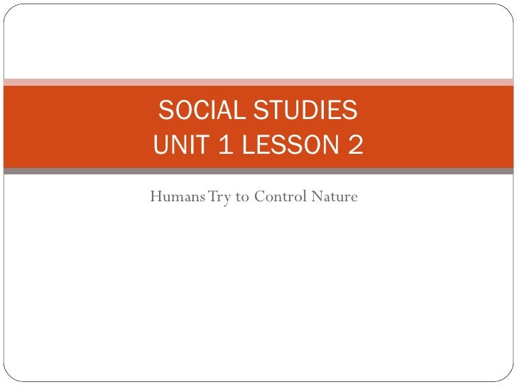 Humans Try to Control Nature SOCIAL STUDIES UNIT 1 LESSON 2