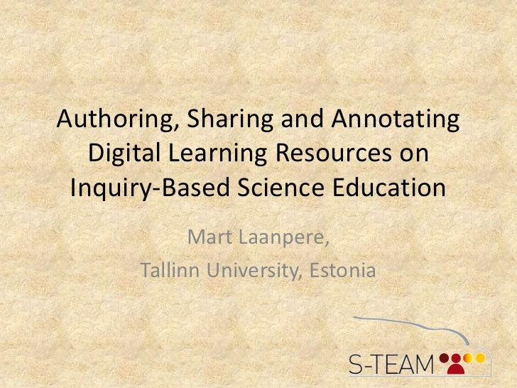 Authoring, Sharing and Annotating Digital Learning Resources on Inquiry-Based Science Education<br />Mart Laanpere, <br />...