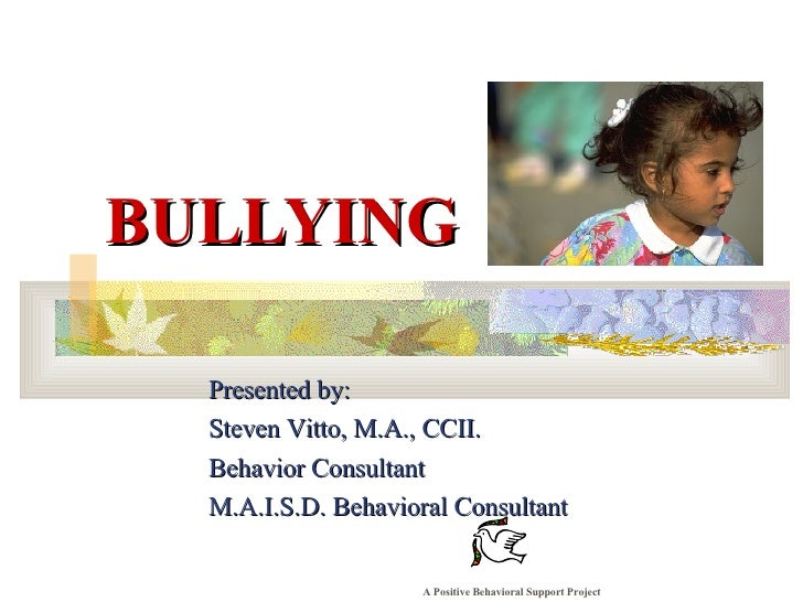 BULLYING Presented by: Steven Vitto, M.A., CCII. Behavior Consultant M.A.I.S.D. Behavioral Consultant A Positive Behaviora...