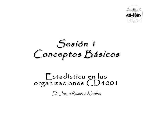 Sesión 1Sesión 1Conceptos BásicosConceptos BásicosEstadística en lasorganizaciones CD4001Dr. Jorge Ramírez Medina