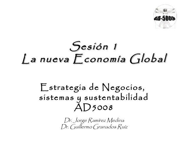 Sesión 1Sesión 1 La nueva Economía GlobalLa nueva Economía Global Estrategia de Negocios, sistemas y sustentabilidad AD500...
