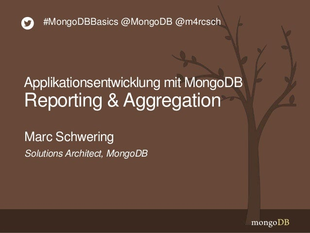 Solutions Architect, MongoDB Marc Schwering #MongoDBBasics @MongoDB @m4rcsch Applikationsentwicklung mit MongoDB Reporting...