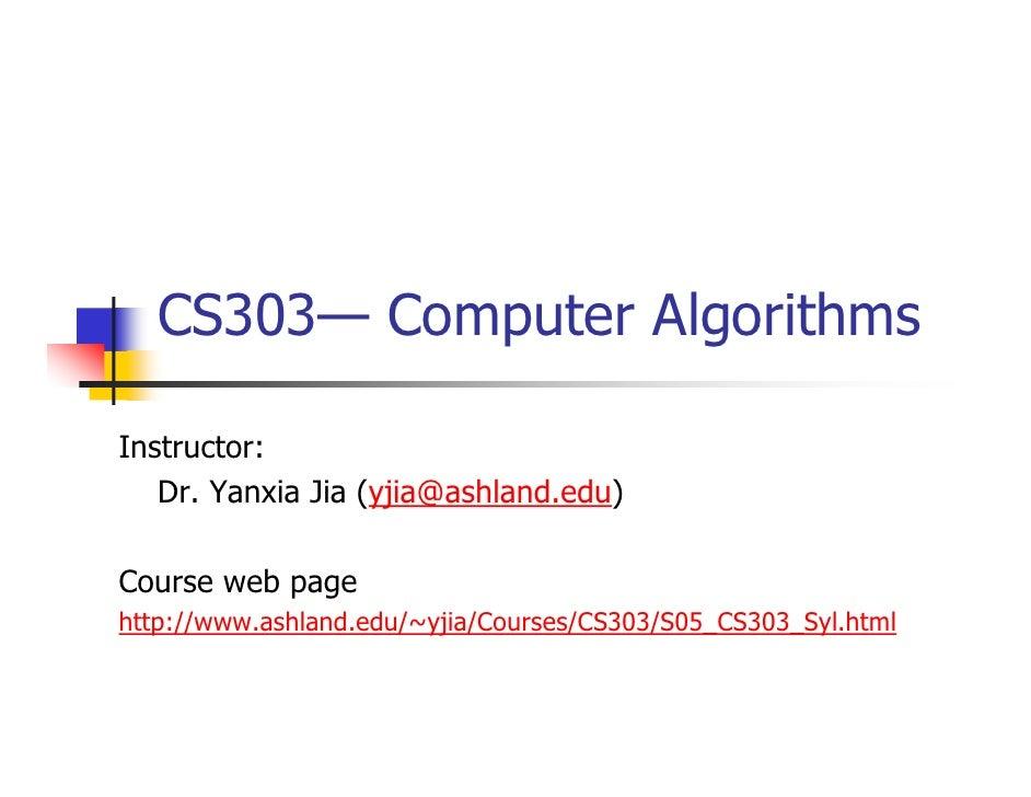 CS303— Computer AlgorithmsInstructor:   Dr. Yanxia Jia (yjia@ashland.edu)Course web pagehttp://www.ashland.edu/~yjia/Cours...