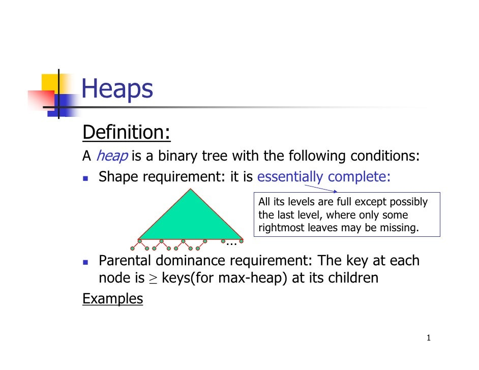 HeapsDefinition:A heap is a binary tree with the following conditions:  Shape requirement: it is essentially complete:    ...