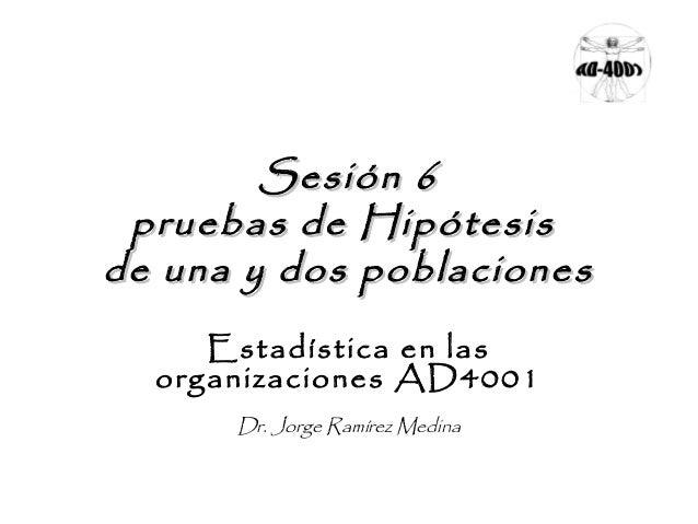 Sesión 6 pruebas de Hipótesis de una y dos poblaciones Estadística en las organizaciones AD4001 Dr. Jorge Ramírez Medina