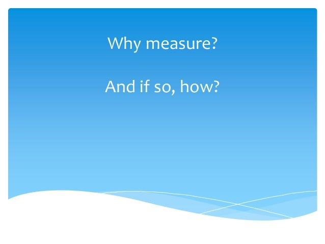 Why measure? And if so, how?